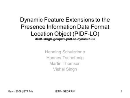March 2009 (IETF 74)IETF - GEOPRIV1 Dynamic Feature Extensions to the Presence Information Data Format Location Object (PIDF-LO) draft-singh-geopriv-pidf-lo-dynamic-05.