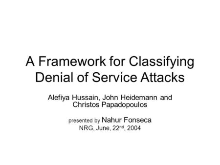 A Framework for Classifying Denial of Service Attacks Alefiya Hussain, John Heidemann and Christos Papadopoulos presented by Nahur Fonseca NRG, June, 22.