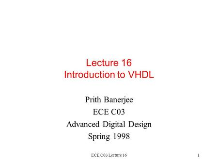 ECE C03 Lecture 161 Lecture 16 Introduction to VHDL Prith Banerjee ECE C03 Advanced Digital Design Spring 1998.