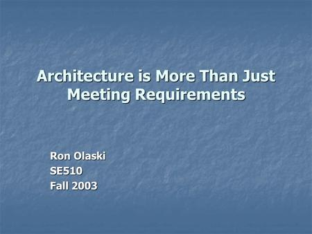 Architecture is More Than Just Meeting Requirements Ron Olaski SE510 Fall 2003.