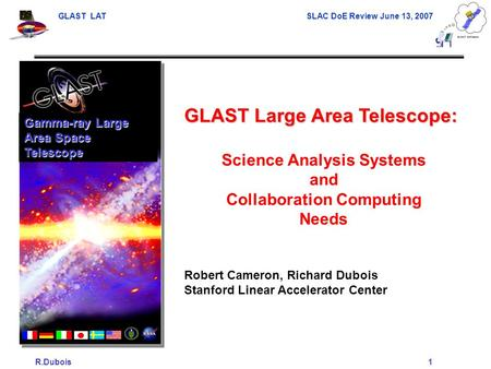 GLAST LAT SLAC DoE Review June 13, 2007 R.Dubois1 GLAST Large Area Telescope: Science Analysis Systems and Collaboration Computing Needs Robert Cameron,