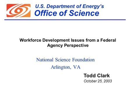 U.S. Department of Energy's Office of Science National Science Foundation Arlington, VA Todd Clark October 25, 2003 Workforce Development Issues from a.