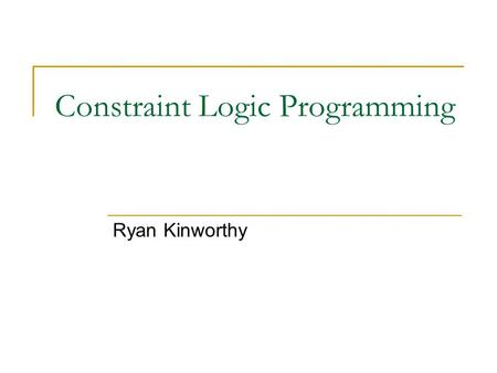 Constraint Logic Programming Ryan Kinworthy. Overview Introduction Logic Programming LP as a constraint programming language Constraint Logic Programming.
