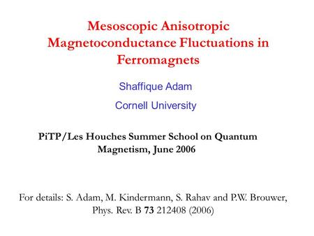 Mesoscopic Anisotropic Magnetoconductance Fluctuations in Ferromagnets Shaffique Adam Cornell University PiTP/Les Houches Summer School on Quantum Magnetism,