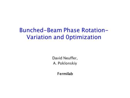 Bunched-Beam Phase Rotation- Variation and 0ptimization David Neuffer, A. Poklonskiy Fermilab.