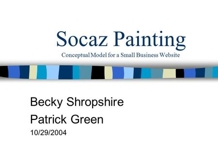Socaz Painting Conceptual Model for a Small Business Website Becky Shropshire Patrick Green 10/29/2004.