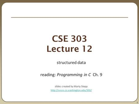 1 CSE 303 Lecture 12 structured data reading: Programming in C Ch. 9 slides created by Marty Stepp