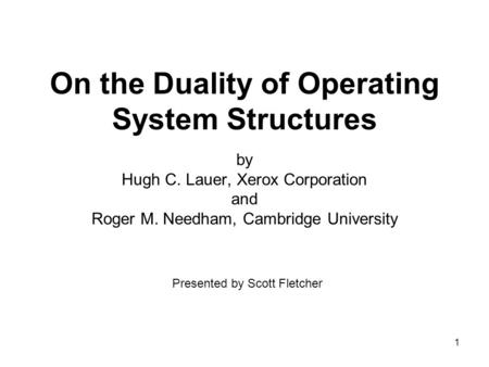 1 On the Duality of Operating System Structures by Hugh C. Lauer, Xerox Corporation and Roger M. Needham, Cambridge University Presented by Scott Fletcher.