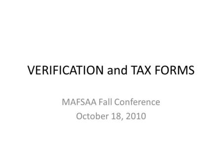 VERIFICATION and TAX FORMS MAFSAA Fall Conference October 18, 2010.