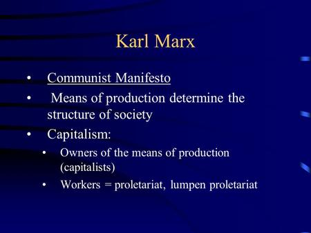 Karl Marx Communist Manifesto Means of production determine the structure of society Capitalism: Owners of the means of production (capitalists) Workers.