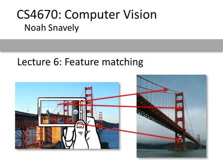 Lecture 6: Feature matching CS4670: Computer Vision Noah Snavely.