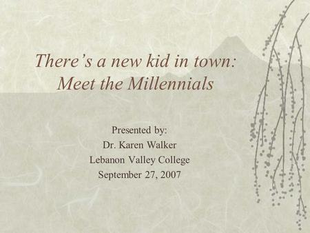 There's a new kid in town: Meet the Millennials Presented by: Dr. Karen Walker Lebanon Valley College September 27, 2007.