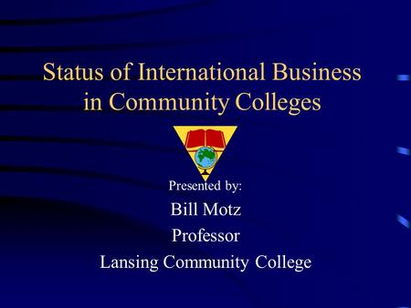 Status of International Business in Community Colleges Presented by: Bill Motz Professor Lansing Community College.
