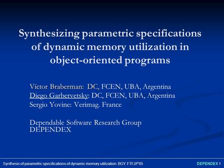 DEPENDEX 1Synthesis of parametric specifications of dynamic memory utilization. BGY. FTFJP'05 Synthesizing parametric specifications of dynamic memory.