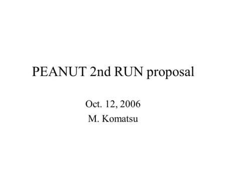 PEANUT 2nd RUN proposal Oct. 12, 2006 M. Komatsu.