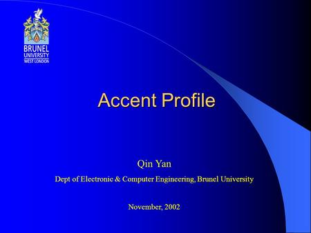 Accent Profile Qin Yan Dept of Electronic & Computer Engineering, Brunel University November, 2002.