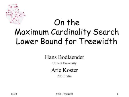 16:36MCS - WG20041 On the Maximum Cardinality Search Lower Bound for Treewidth Hans Bodlaender Utrecht University Arie Koster ZIB Berlin.