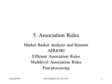 Spring 2003Data Mining by H. Liu, ASU1 5. Association Rules Market Basket Analysis and Itemsets APRIORI Efficient Association Rules Multilevel Association.