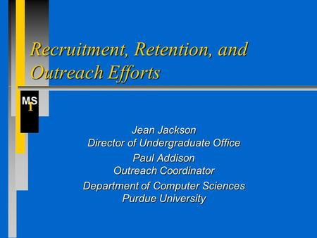 MS I Recruitment, Retention, and Outreach Efforts Jean Jackson Director of Undergraduate Office Paul Addison Outreach Coordinator Department of Computer.