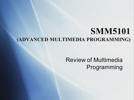 SMM5101 (ADVANCED MULTIMEDIA PROGRAMMING) Review of Multimedia Programming.