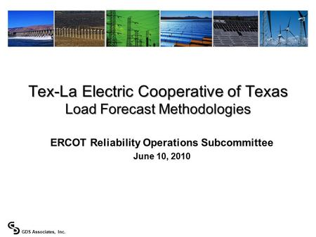 GDS Associates, Inc. ERCOT Reliability Operations Subcommittee June 10, 2010 Tex-La Electric Cooperative of Texas Load Forecast Methodologies.