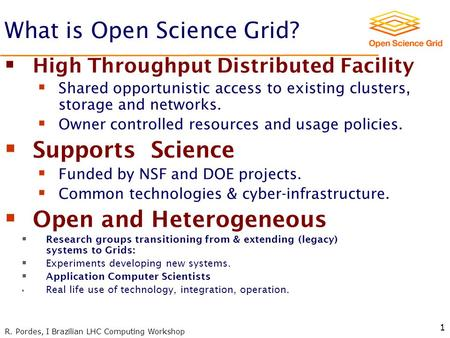 R. Pordes, I Brazilian LHC Computing Workshop 1 What is Open Science Grid?  High Throughput Distributed Facility  Shared opportunistic access to existing.