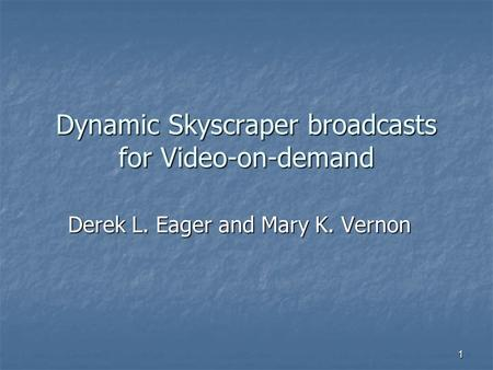 1 Dynamic Skyscraper broadcasts for Video-on-demand Derek L. Eager and Mary K. Vernon.