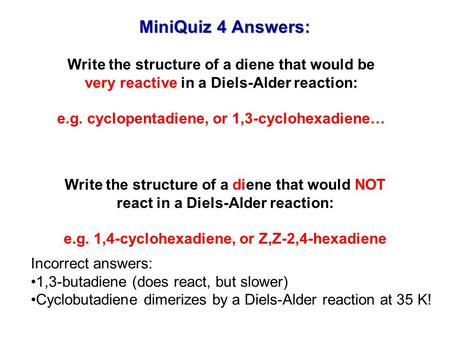 MiniQuiz 4 Answers: Write the structure of a diene that would be very reactive in a Diels-Alder reaction: e.g. cyclopentadiene, or 1,3-cyclohexadiene…