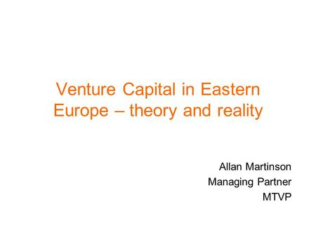 Venture Capital in Eastern Europe – theory and reality Allan Martinson Managing Partner MTVP.