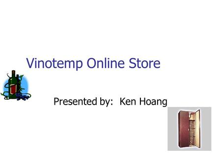 Vinotemp Online Store Presented by: Ken Hoang. Motivation To help the company selling its products online A part of my works.