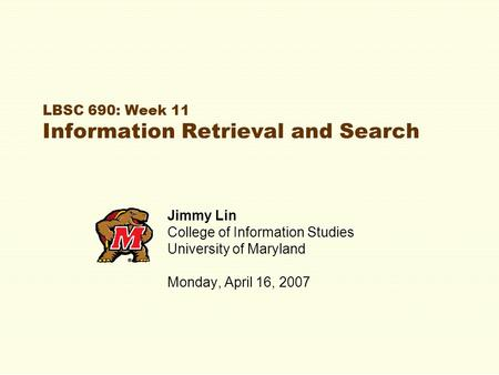 LBSC 690: Week 11 Information Retrieval and Search Jimmy Lin College of Information Studies University of Maryland Monday, April 16, 2007.