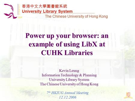 香港中文大學圖書館系統 University Library System The Chinese University of Hong Kong Power up your browser: an example of using LibX at CUHK Libraries Kevin Leung.