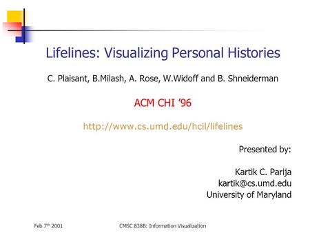 Feb 7 th 2001CMSC 838B: Information Visualization Lifelines: Visualizing Personal Histories C. Plaisant, B.Milash, A. Rose, W.Widoff and B. Shneiderman.
