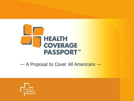 — A Proposal to Cover All Americans —. 2 Health Coverage Passport Charles N. Kahn III President Federation of American Hospitals National Congress On.