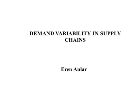 DEMAND VARIABILITY IN SUPPLY CHAINS Eren Anlar. Literature Review Deuermeyer and Schwarz (1981) and Svoronos and Zipkin (1988) provide techniques to approximate.