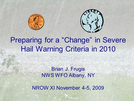 "Preparing for a ""Change"" in Severe Hail Warning Criteria in 2010 Brian J. Frugis NWS WFO Albany, NY NROW XI November 4-5, 2009."