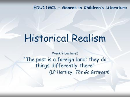 "Historical Realism Week 9 Lecture2 ""The past is a foreign land; they do things differently there"" (LP Hartley, The Go Between) EDU11GCL - Genres in Children's."