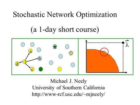 Stochastic <strong>Network</strong> Optimization (a 1-day short course) Michael J. Neely University of Southern California d b c 1 a.