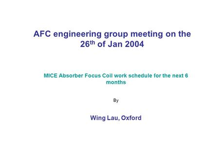 AFC engineering group meeting on the 26 th of Jan 2004 MICE Absorber Focus Coil work schedule for the next 6 months By Wing Lau, Oxford.