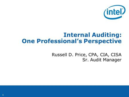1 Internal Auditing: One Professional's Perspective Russell D. Price, CPA, CIA, CISA Sr. Audit Manager.