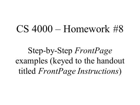 CS 4000 – Homework #8 Step-by-Step FrontPage examples (keyed to the handout titled FrontPage Instructions)