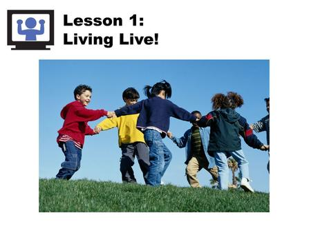 Lesson 1: Living Live!. Screens include: Computer Videogames TV Movies DVDs Cell phones iPods.