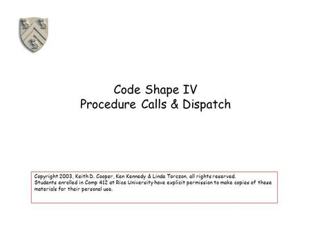 Code Shape IV Procedure Calls & Dispatch Copyright 2003, Keith D. Cooper, Ken Kennedy & Linda Torczon, all rights reserved. Students enrolled in Comp 412.
