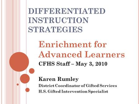 DIFFERENTIATED INSTRUCTION STRATEGIES Enrichment for Advanced Learners CFHS Staff – May 3, 2010 Karen Rumley District Coordinator of Gifted Services H.S.