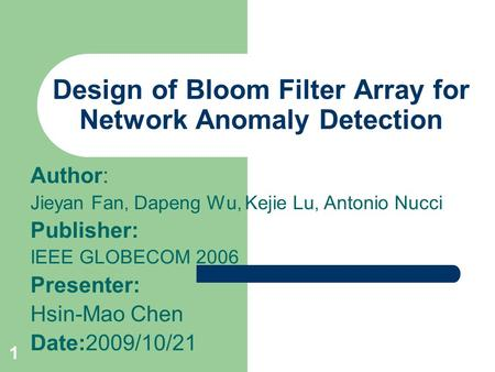 1 Design of Bloom Filter Array for Network Anomaly Detection Author: Jieyan Fan, Dapeng Wu, Kejie Lu, Antonio Nucci Publisher: IEEE GLOBECOM 2006 Presenter: