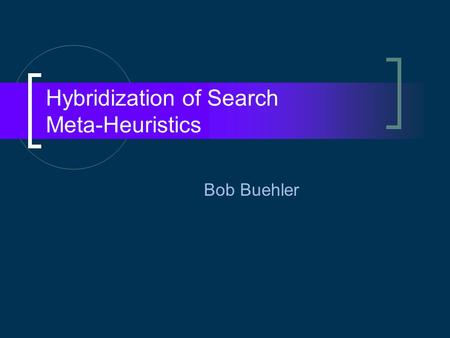 Hybridization of Search Meta-Heuristics Bob Buehler.