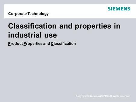 Copyright © Siemens AG 2008. All rights reserved. Corporate Technology Classification and properties in industrial use Product Properties and Classification.