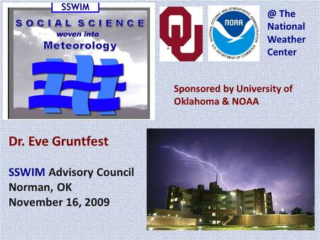 Dr. Eve Gruntfest SSWIM Advisory Council Norman, OK November 16, 2009 Sponsored by University of Oklahoma & The National Weather Center.