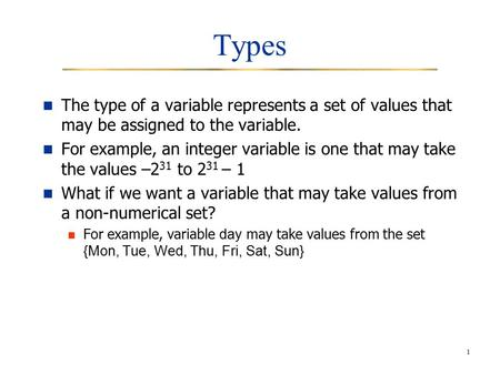 1 Types The type of a variable represents a set of values that may be assigned to the variable. For example, an integer variable is one that may take the.