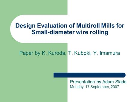 Design Evaluation of Multiroll Mills for Small-diameter wire rolling Paper by K. Kuroda, T. Kuboki, Y. Imamura Presentation by Adam Slade Monday, 17 September,